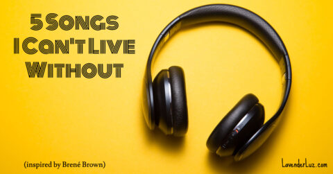 5 songs I can't live without. Inspired by Brené Brown