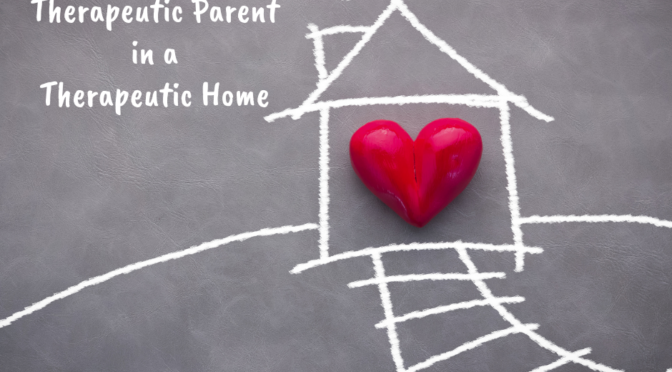How to Be a Therapeutic Parent and Make Your Home a Therapeutic Home